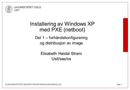 © UNIVERSITETETS SENTER FOR INFORMASJONSTEKNOLOGI UNIVERSITETET I OSLO USIT Side 1 Installering av Windows XP med PXE (netboot) Del 1 – forhåndskonfigurering.