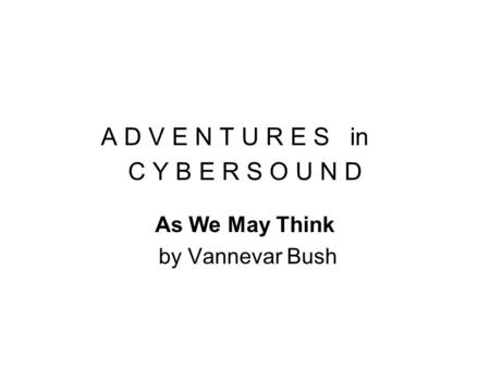 A D V E N T U R E S in C Y B E R S O U N D As We May Think by Vannevar Bush.