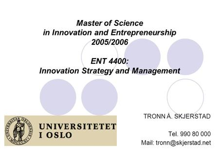 Master of Science in Innovation and Entrepreneurship 2005/2006 ENT 4400: Innovation Strategy and Management TRONN Å. SKJERSTAD Tel. 990 80 000 Mail: