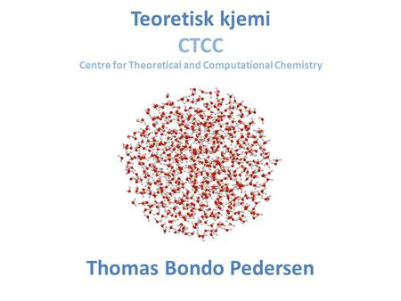 Teoretisk kjemi CTCC Centre for Theoretical and Computational Chemistry Thomas Bondo Pedersen.