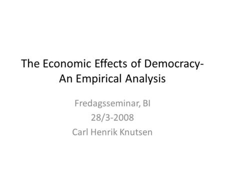 The Economic Effects of Democracy- An Empirical Analysis Fredagsseminar, BI 28/3-2008 Carl Henrik Knutsen.