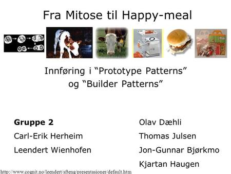 "Fra Mitose til Happy-meal Innføring i ""Prototype Patterns"" og ""Builder Patterns"" Gruppe 2 Carl-Erik Herheim Leendert Wienhofen Olav Dæhli Thomas Julsen."