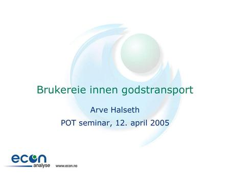 Brukereie innen godstransport Arve Halseth POT seminar, 12. april 2005.