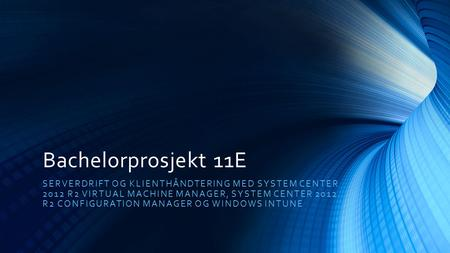 Bachelorprosjekt 11E SERVERDRIFT OG KLIENTHÅNDTERING MED SYSTEM CENTER 2012 R2 VIRTUAL MACHINE MANAGER, SYSTEM CENTER 2012 R2 CONFIGURATION MANAGER OG.