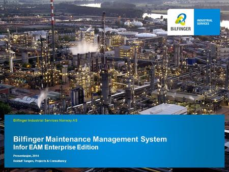 Bilfinger Maintenance Management System Infor EAM Enterprise Edition Presentasjon, 2014 Reidulf Tangen, Projects & Consultancy Bilfinger Industrial Services.