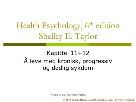 © 2006 by The McGraw-Hill Companies, Inc. All rights reserved. Wenche Dageid, Psykologisk institutt Health Psychology, 6 th edition Shelley E. Taylor Kapittel.