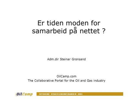OFFSHORE STRATEGIKONFERANSEN 2001 Er tiden moden for samarbeid på nettet ? Adm.dir Steinar Grønsand OilCamp.com The Collaborative Portal for the Oil and.