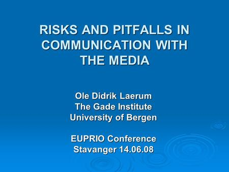 RISKS AND PITFALLS IN COMMUNICATION WITH THE MEDIA Ole Didrik Laerum The Gade Institute University of Bergen EUPRIO Conference Stavanger 14.06.08.