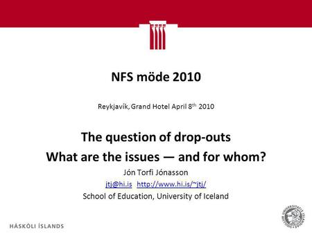 NFS möde 2010 Reykjavík, Grand Hotel April 8 th 2010 The question of drop-outs What are the issues ― and for whom? Jón Torfi Jónasson