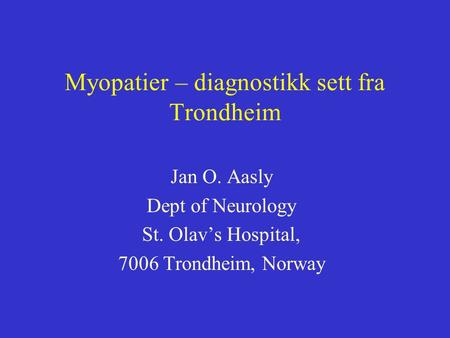 Myopatier – diagnostikk sett fra Trondheim Jan O. Aasly Dept of Neurology St. Olav's Hospital, 7006 Trondheim, Norway.