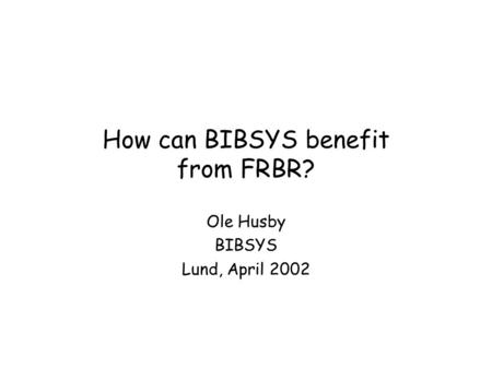 How can BIBSYS benefit from FRBR? Ole Husby BIBSYS Lund, April 2002.