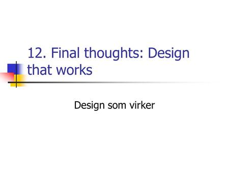 12. Final thoughts: Design that works Design som virker.