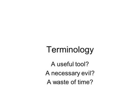 Terminology A useful tool? A necessary evil? A waste of time?
