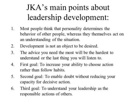 JKA's main points about leadership development: 1.Most people think that personality determines the behavior of other people, whereas they themselves act.
