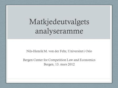 Matkjedeutvalgets analyseramme Nils-Henrik M. von der Fehr, Universitet i Oslo Bergen Center for Competition Law and Economics Bergen, 13. mars 2012.