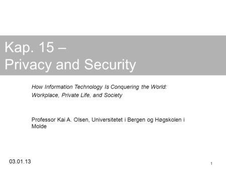 03.01.13 1 Kap. 15 – Privacy and Security How Information Technology Is Conquering the World: Workplace, Private Life, and Society Professor Kai A. Olsen,