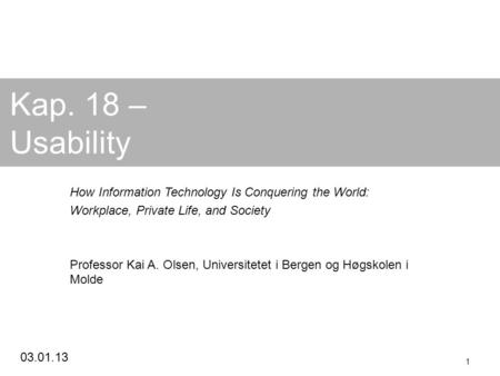 03.01.13 1 Kap. 18 – Usability How Information Technology Is Conquering the World: Workplace, Private Life, and Society Professor Kai A. Olsen, Universitetet.