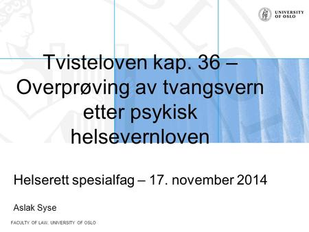 FACULTY OF LAW, UNIVERSITY OF OSLO Tvisteloven kap. 36 – Overprøving av tvangsvern etter psykisk helsevernloven Helserett spesialfag – 17. november 2014.