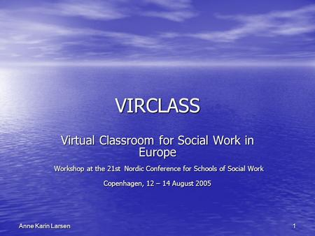 1 Anne Karin Larsen VIRCLASS Virtual Classroom for Social Work in Europe Workshop at the 21st Nordic Conference for Schools of Social Work Workshop at.