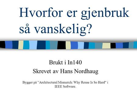 "Hvorfor er gjenbruk så vanskelig? Brukt i In140 Skrevet av Hans Nordhaug Bygger på ""Architectural Mismatch: Why Reuse Is So Hard i IEEE Software."