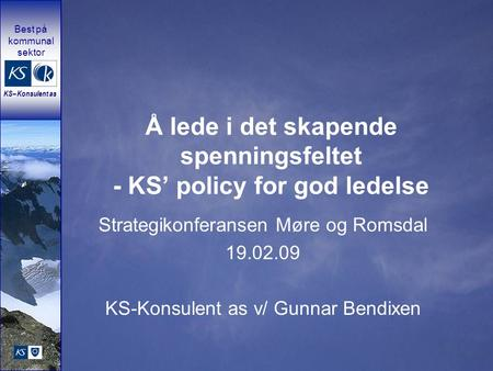 Best på kommunal sektor KS – Konsulent as Å lede i det skapende spenningsfeltet - KS' policy for god ledelse Strategikonferansen Møre og Romsdal 19.02.09.