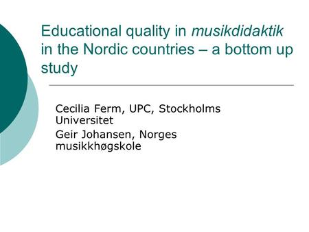Educational quality in musikdidaktik in the Nordic countries – a bottom up study Cecilia Ferm, UPC, Stockholms Universitet Geir Johansen, Norges musikkhøgskole.