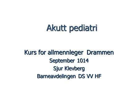 Akutt pediatri Akutt pediatri Kurs for allmennleger Drammen September 1014 Sjur Klevberg Barneavdelingen DS VV HF.