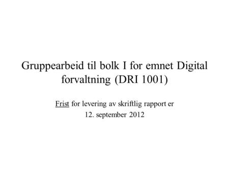 Gruppearbeid til bolk I for emnet Digital forvaltning (DRI 1001) Frist for levering av skriftlig rapport er 12. september 2012.