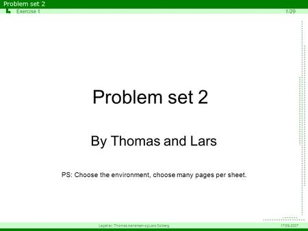 Problem set 2 By Thomas and Lars PS: Choose the environment, choose many pages per sheet. Problem set 2 Exercise 11/29 Laget av: Thomas Aanensen og Lars.