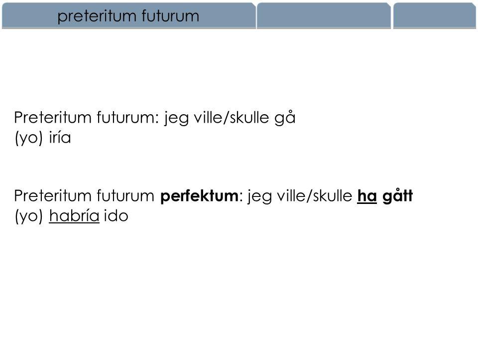 preteritum futurum Preteritum futurum: jeg ville/skulle gå. (yo) iría. Preteritum futurum perfektum: jeg ville/skulle ha gått.