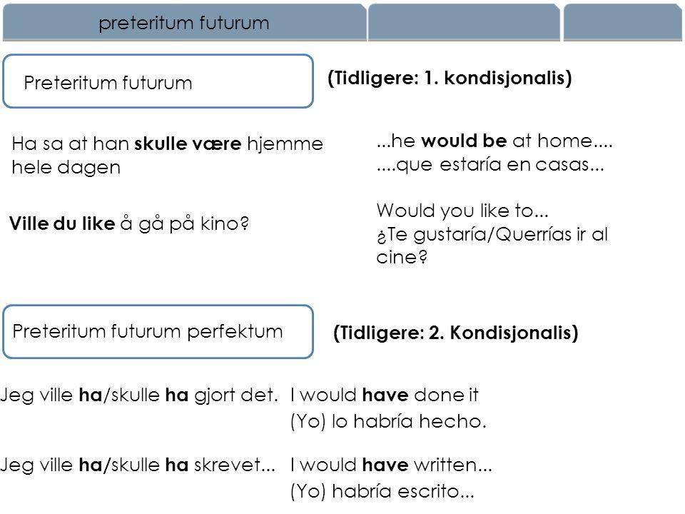 preteritum futurum (Tidligere: 1. kondisjonalis) Preteritum futurum. Ha sa at han skulle være hjemme hele dagen.