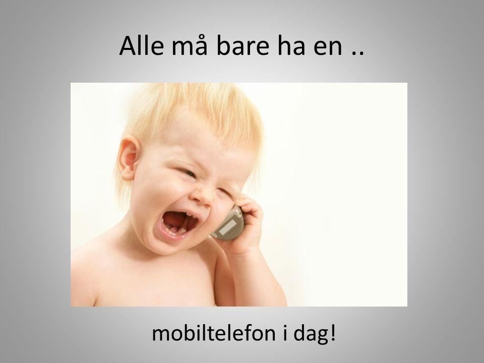 Alle må bare ha en .. mobiltelefon i dag!