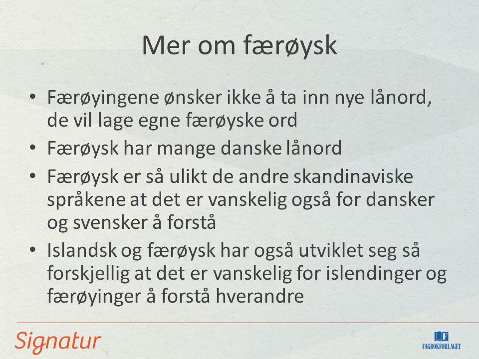 Mer om færøysk Færøyingene ønsker ikke å ta inn nye lånord, de vil lage egne færøyske ord. Færøysk har mange danske lånord.