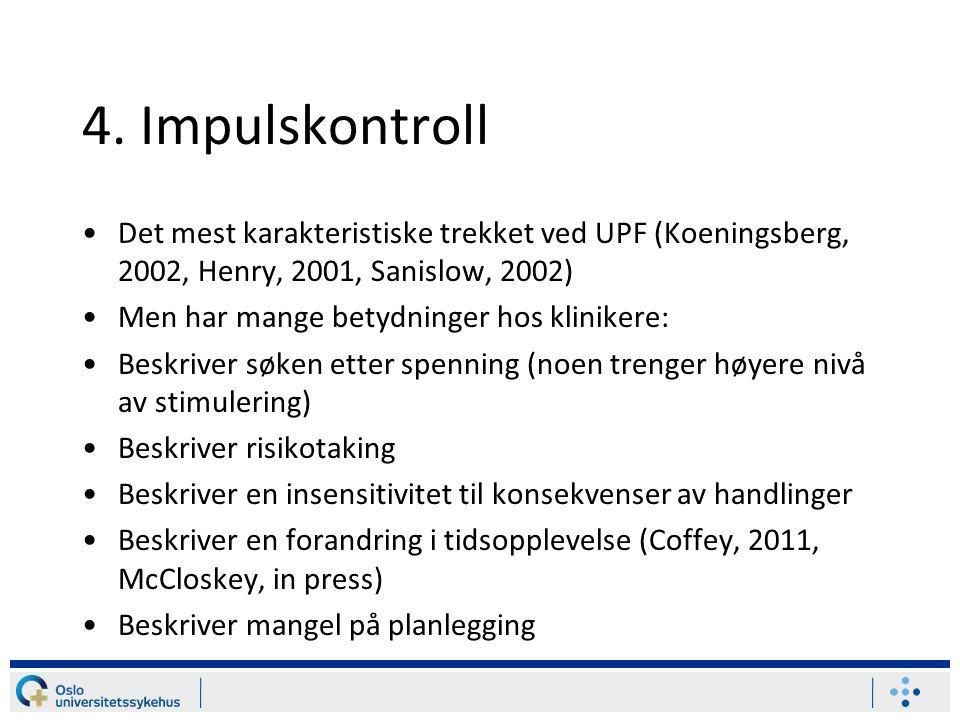 4. Impulskontroll Det mest karakteristiske trekket ved UPF (Koeningsberg, 2002, Henry, 2001, Sanislow, 2002)