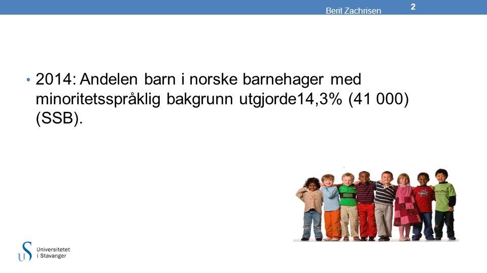 Berit Zachrisen 2014: Andelen barn i norske barnehager med minoritetsspråklig bakgrunn utgjorde14,3% (41 000) (SSB).