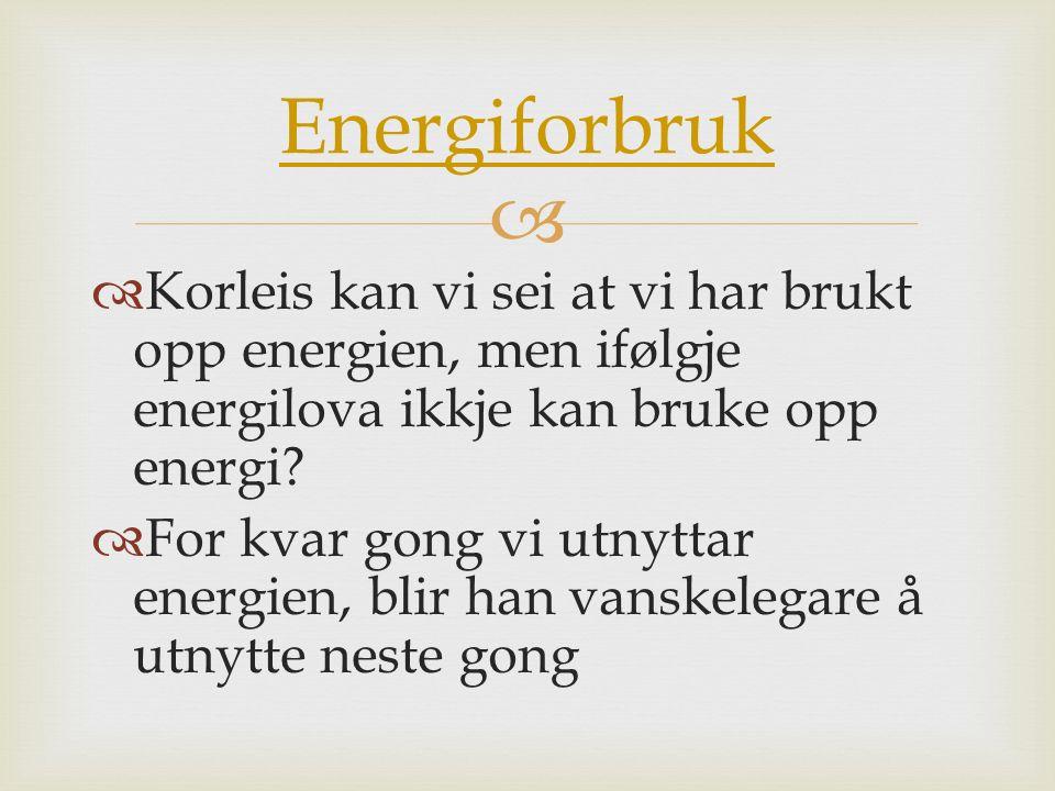Energiforbruk Korleis kan vi sei at vi har brukt opp energien, men ifølgje energilova ikkje kan bruke opp energi