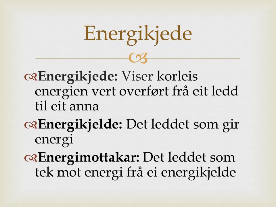 Energikjede Energikjede: Viser korleis energien vert overført frå eit ledd til eit anna. Energikjelde: Det leddet som gir energi.