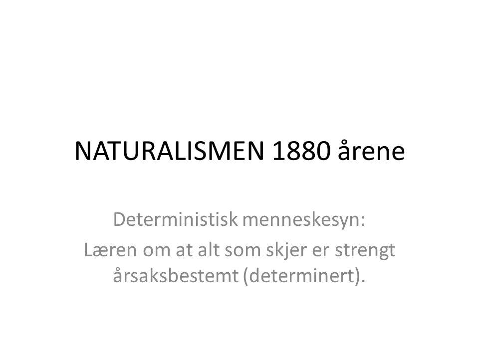 NATURALISMEN 1880 årene Deterministisk menneskesyn: