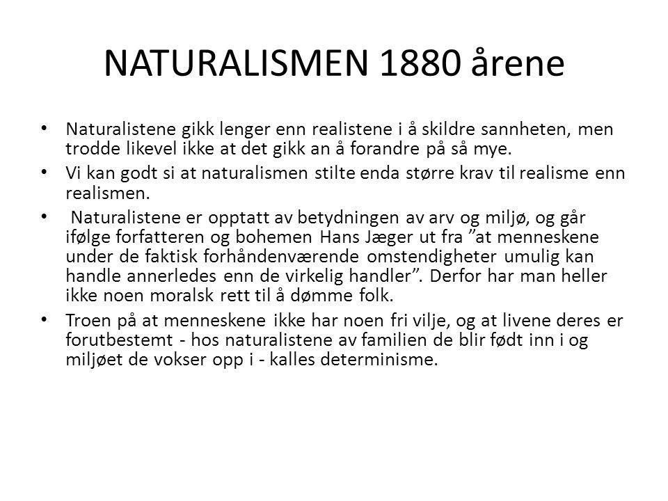 NATURALISMEN 1880 årene Naturalistene gikk lenger enn realistene i å skildre sannheten, men trodde likevel ikke at det gikk an å forandre på så mye.