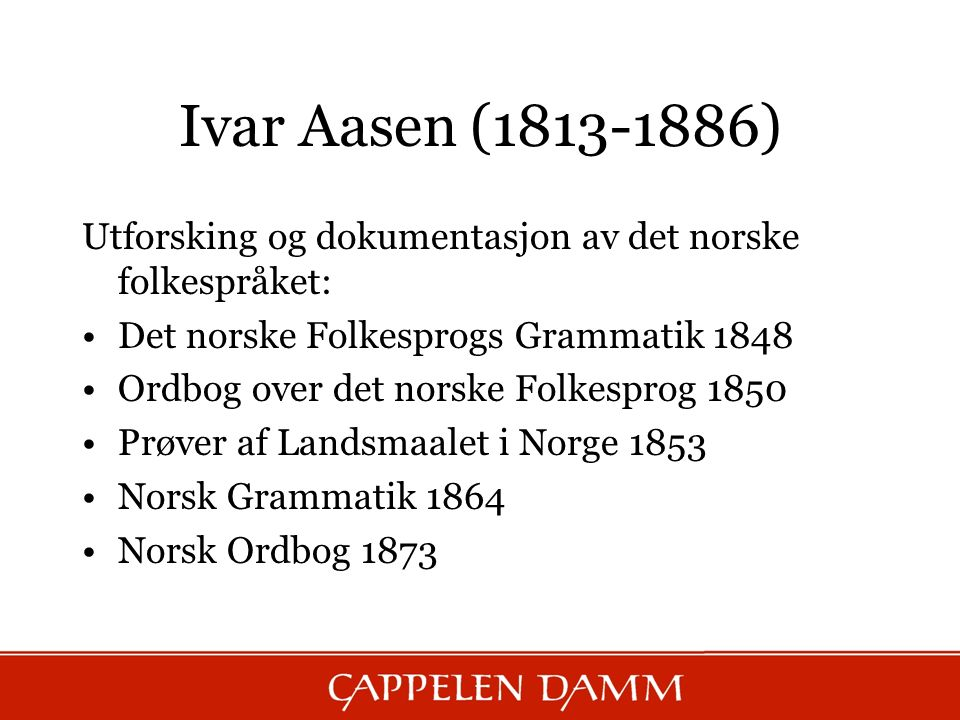 Ivar Aasen (1813-1886) Utforsking og dokumentasjon av det norske folkespråket: Det norske Folkesprogs Grammatik 1848.