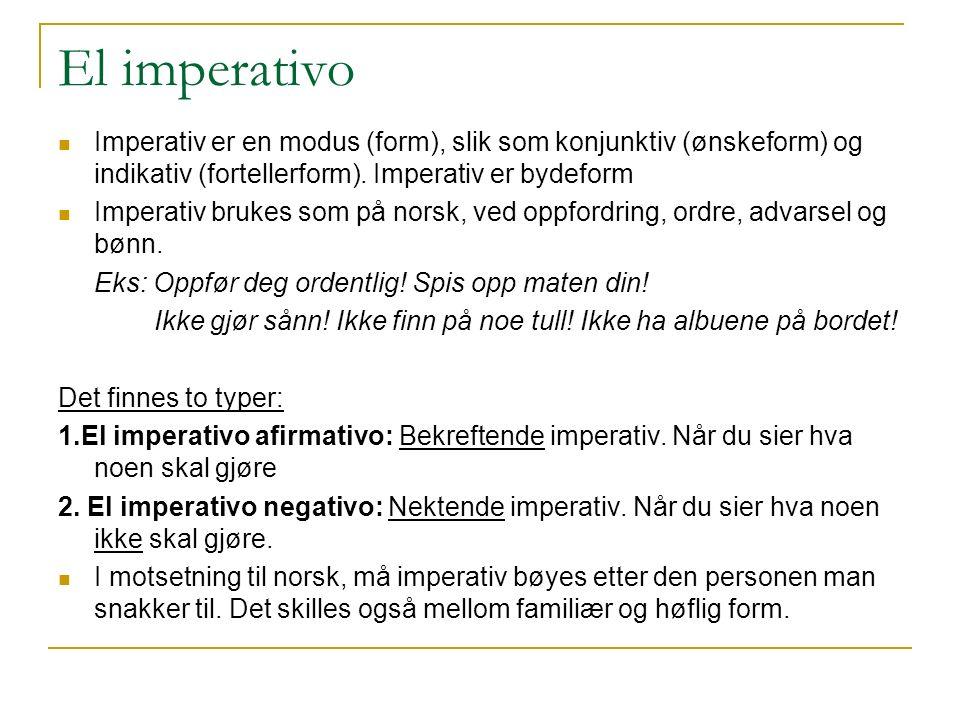 El imperativo Imperativ er en modus (form), slik som konjunktiv (ønskeform) og indikativ (fortellerform). Imperativ er bydeform.