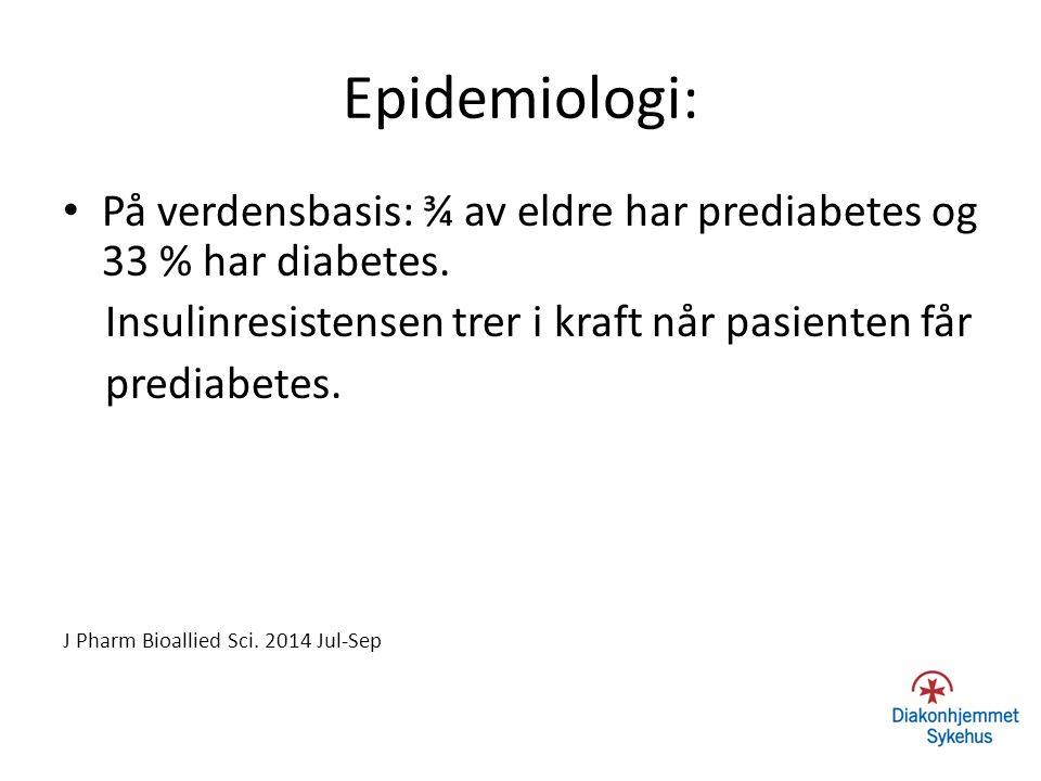 Epidemiologi: På verdensbasis: ¾ av eldre har prediabetes og 33 % har diabetes. Insulinresistensen trer i kraft når pasienten får.