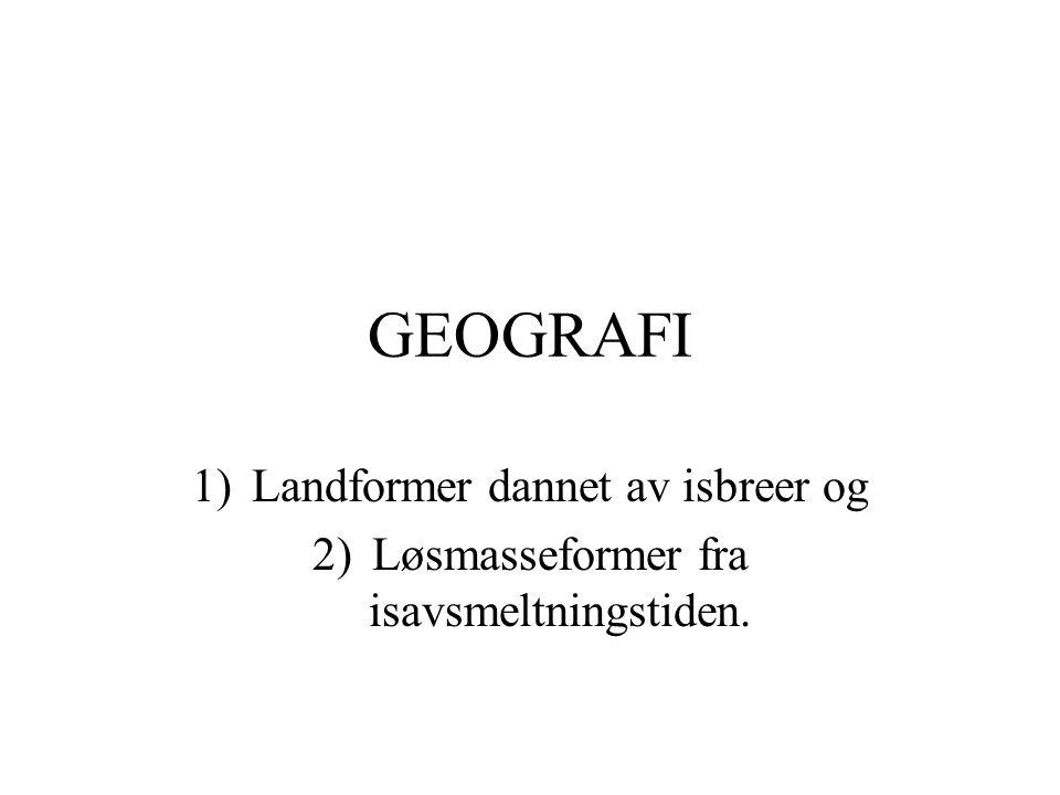 GEOGRAFI Landformer dannet av isbreer og