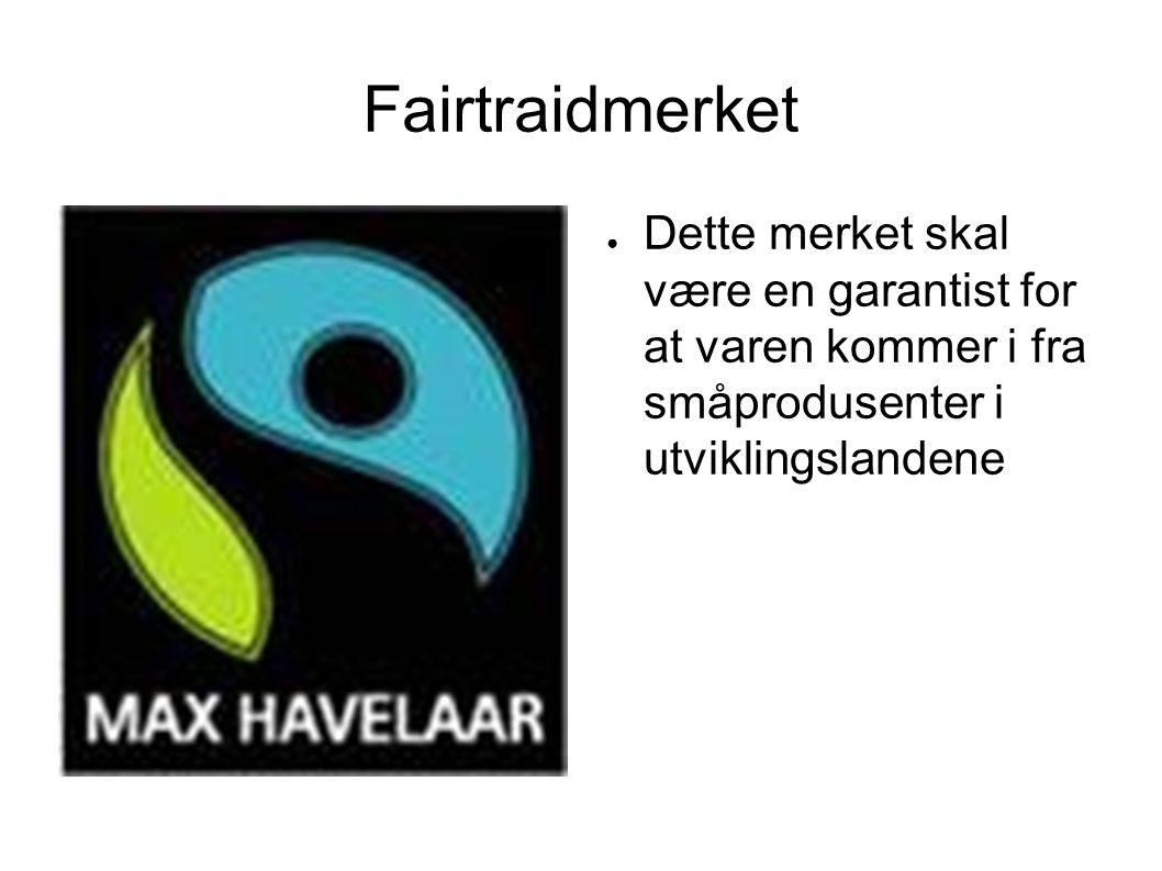 Fairtraidmerket Dette merket skal være en garantist for at varen kommer i fra småprodusenter i utviklingslandene.