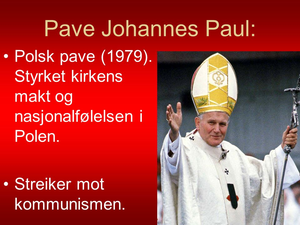 Pave Johannes Paul: Polsk pave (1979). Styrket kirkens makt og nasjonalfølelsen i Polen.