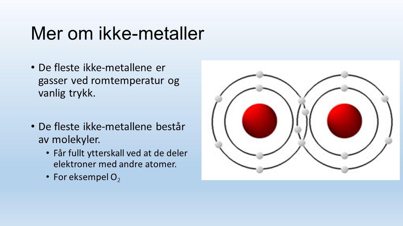 Mer om ikke-metaller De fleste ikke-metallene er gasser ved romtemperatur og vanlig trykk. De fleste ikke-metallene består av molekyler.