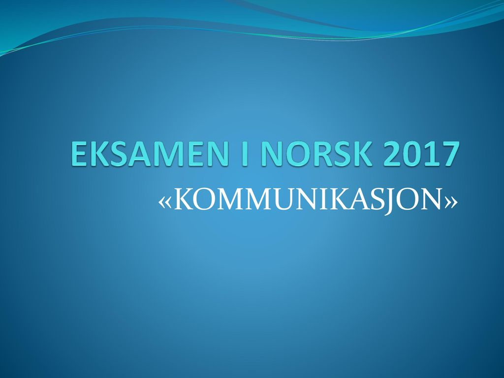 EKSAMEN I NORSK 2017 «KOMMUNIKASJON»