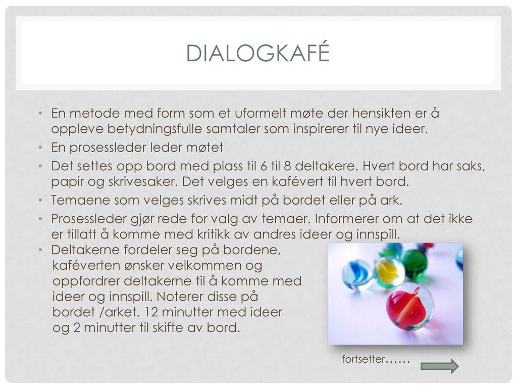 Dialogkafé En metode med form som et uformelt møte der hensikten er å oppleve betydningsfulle samtaler som inspirerer til nye ideer.