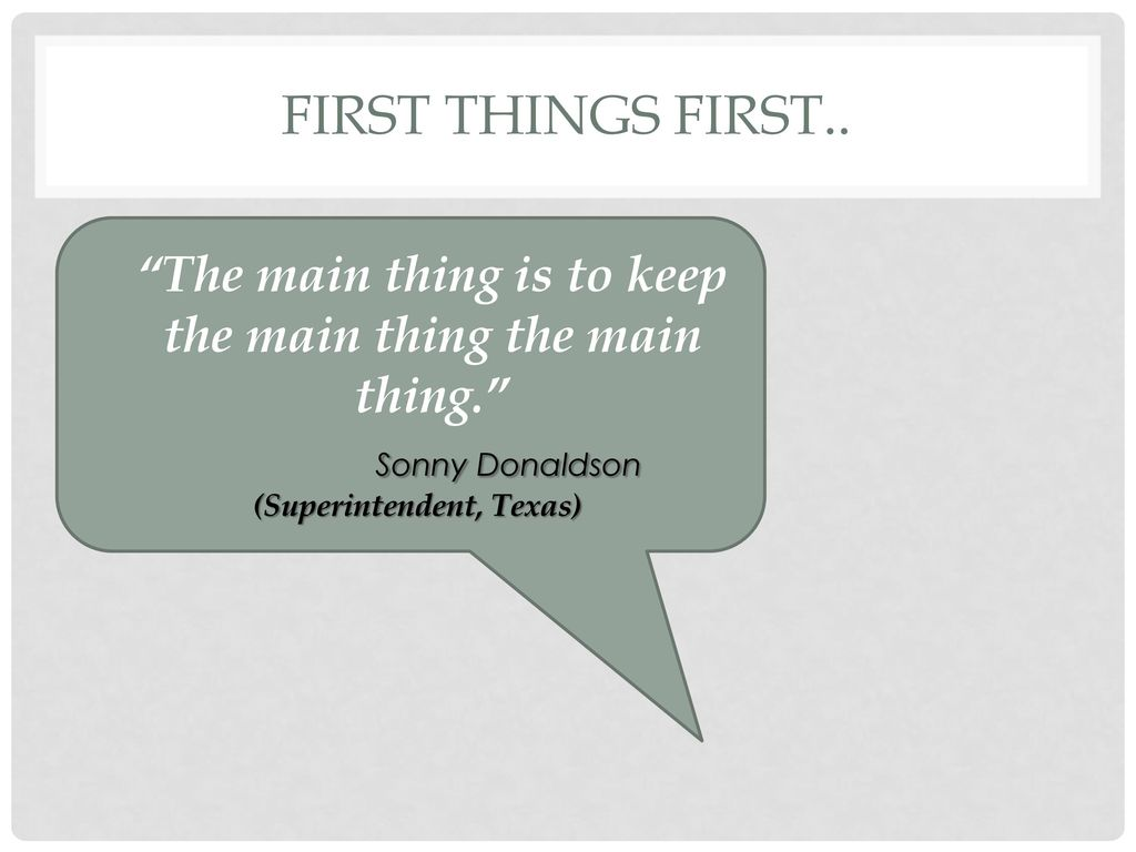 First Things first.. The main thing is to keep the main thing the main thing. Sonny Donaldson.
