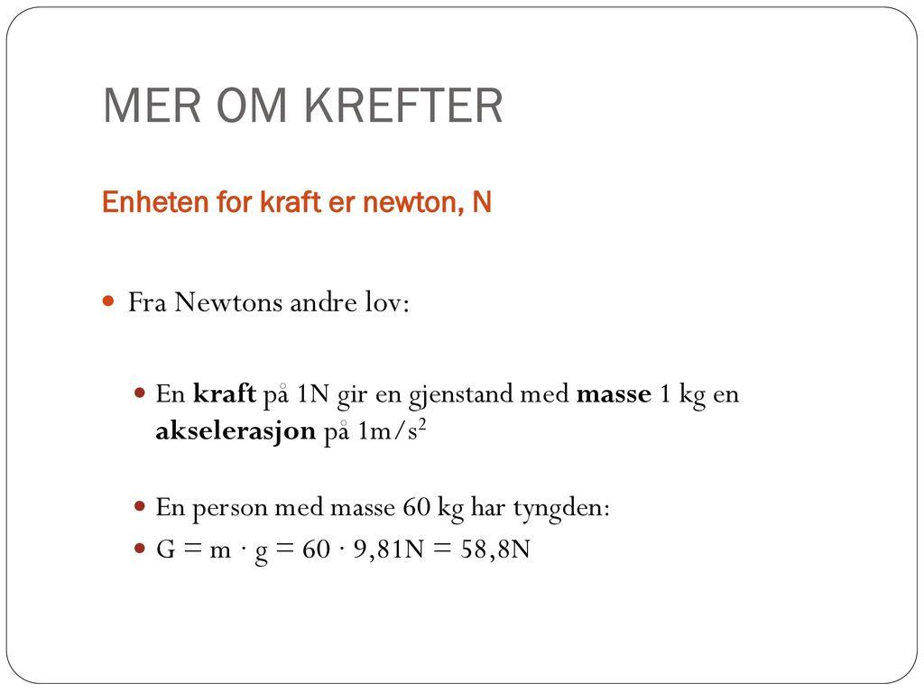 MER OM KREFTER Fra Newtons andre lov: Enheten for kraft er newton, N